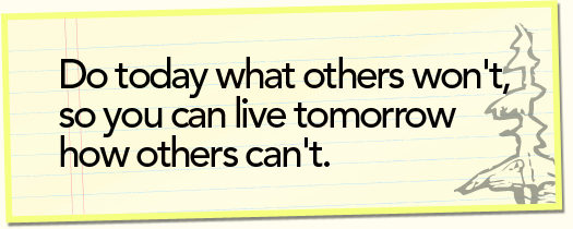 Do today what others won't, so you can live tomorrow how others can't.